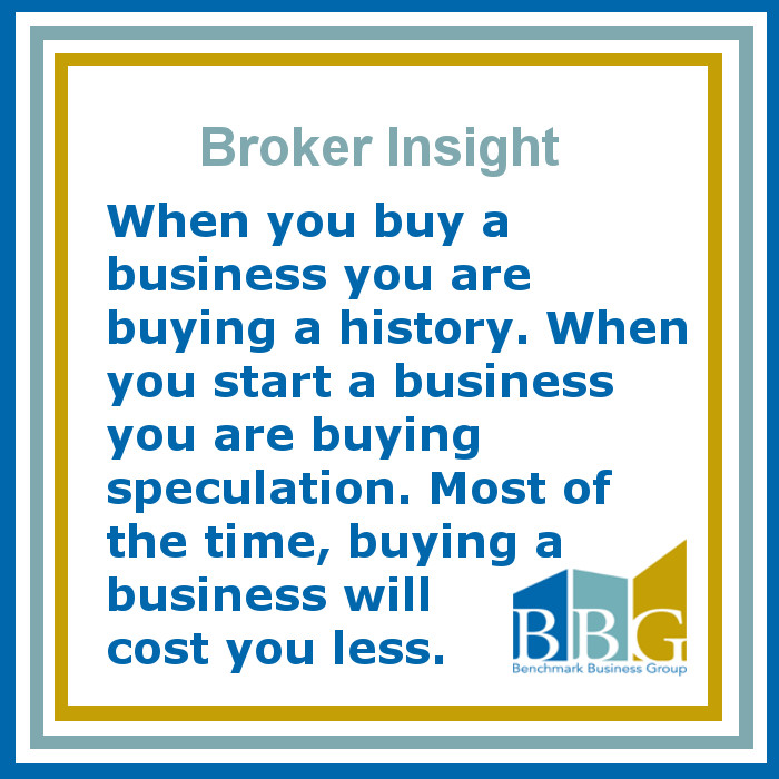 When you buy a business you are buying a history. When you start a business you are buying speculation. Most of the time, buying a business will cost you less.