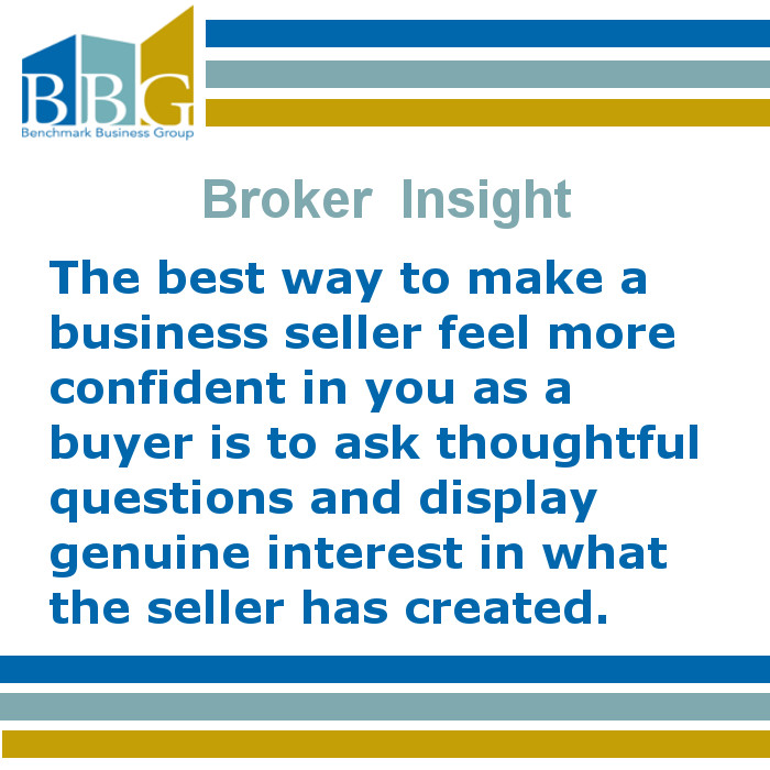 The best way to make a business seller feel more confident in you as a buyer is to ask thoughtful questions and display genuine interest in what the seller has created.