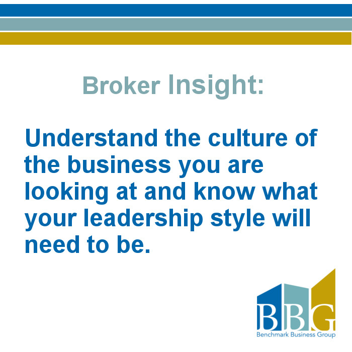 Understand the culture of the business you are looking at and know what your leadership style will need to be.