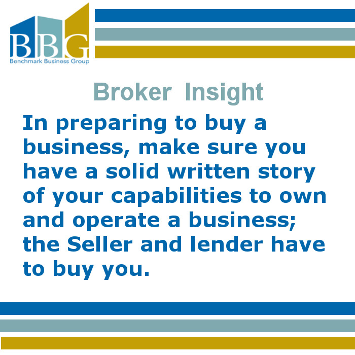In preparing to buy a business, make sure you have a solid written story of your capabilities to own and operate a business; the seller and lender have to buy you.
